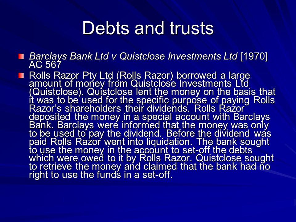 Debts and trusts Barclays Bank Ltd v Quistclose Investments Ltd [1970] AC 567.